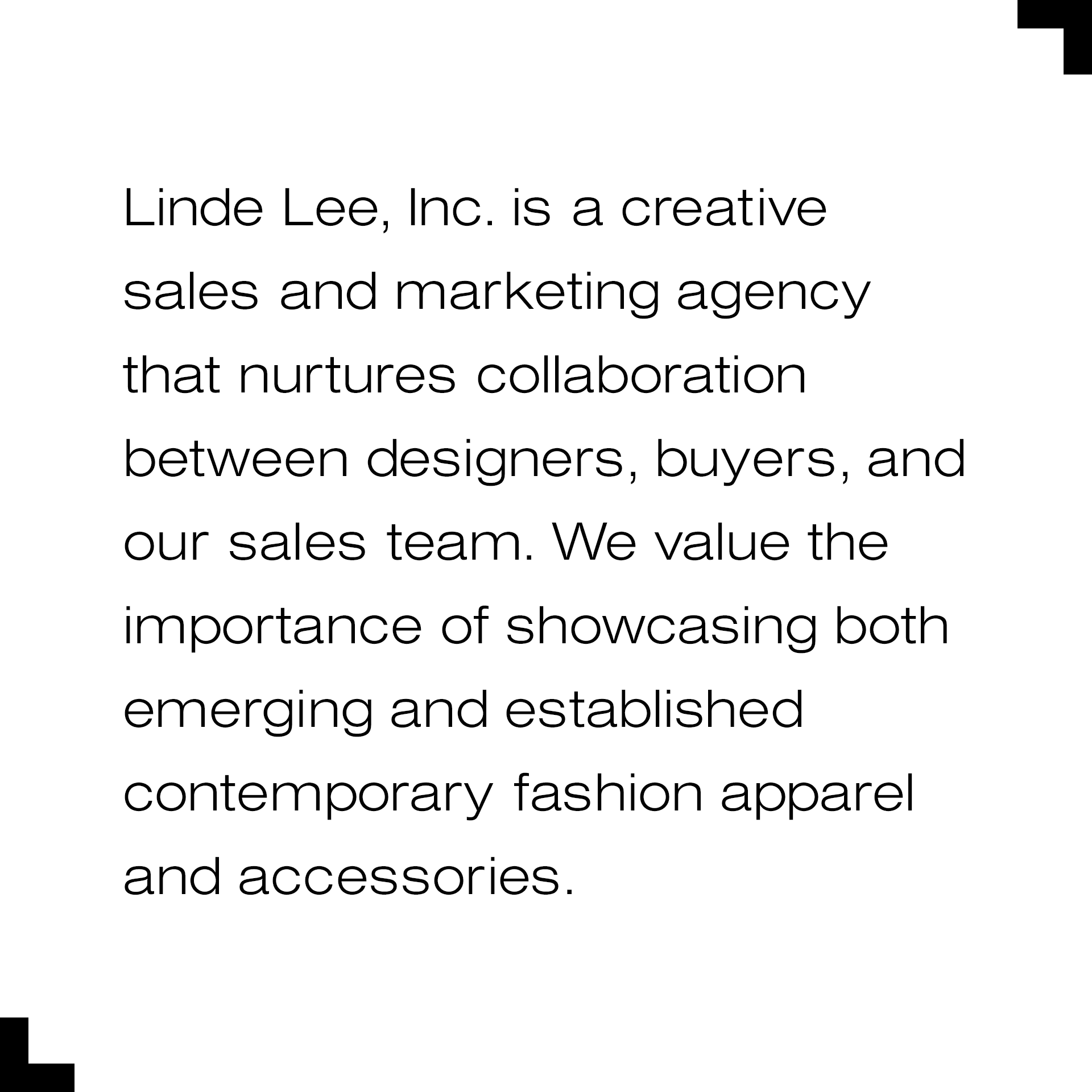 Linde Lee, Inc. is a creative sales and marketing agency that nurtures collaboration between designers, buyers, and our sales team. We value the importance of showcasing both emerging and established contemporary fashion apparel and accessories.